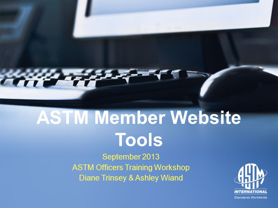 September 2013 ASTM Officers Training Workshop September 2013 ASTM Officers Training Workshop ASTM Member Website Tools September 2013 ASTM Officers Training Workshop Diane Trinsey & Ashley Wiand
