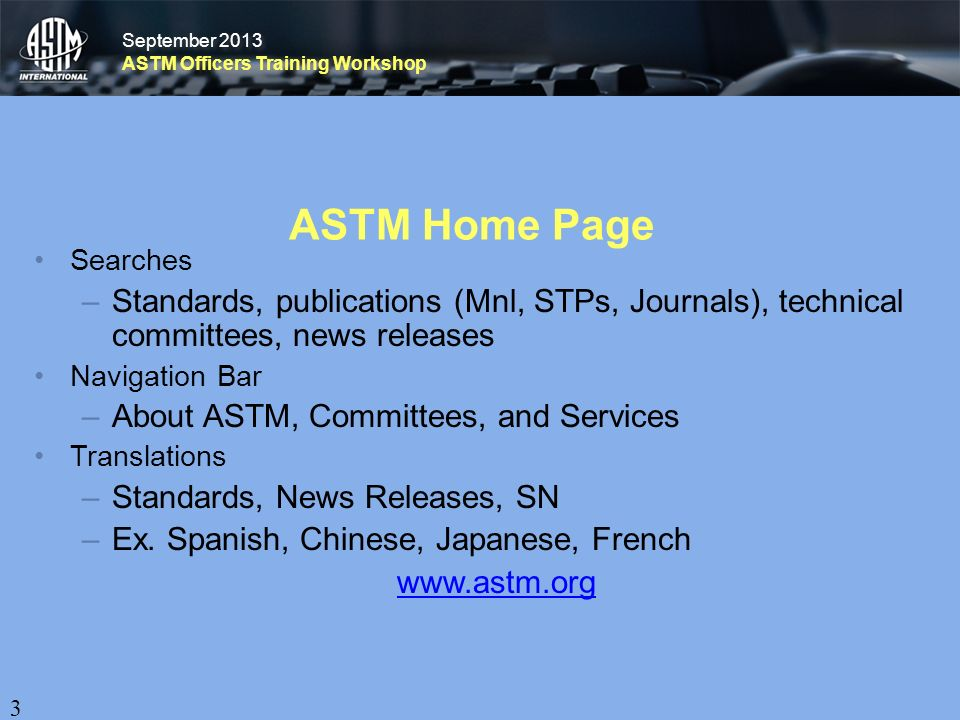 September 2013 ASTM Officers Training Workshop September 2013 ASTM Officers Training Workshop ASTM Home Page Searches –Standards, publications (Mnl, STPs, Journals), technical committees, news releases Navigation Bar –About ASTM, Committees, and Services Translations –Standards, News Releases, SN –Ex.