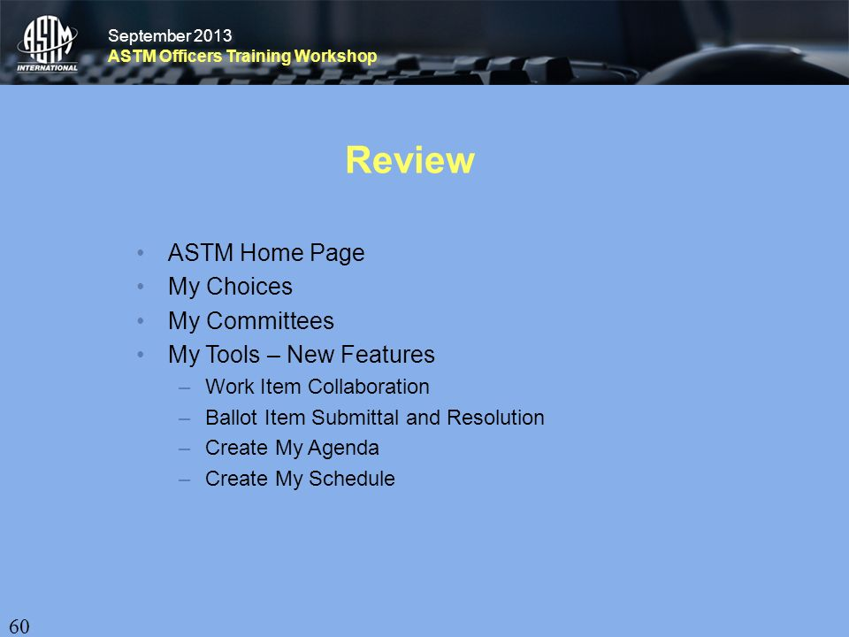 September 2013 ASTM Officers Training Workshop September 2013 ASTM Officers Training Workshop Review ASTM Home Page My Choices My Committees My Tools – New Features –Work Item Collaboration –Ballot Item Submittal and Resolution –Create My Agenda –Create My Schedule 60