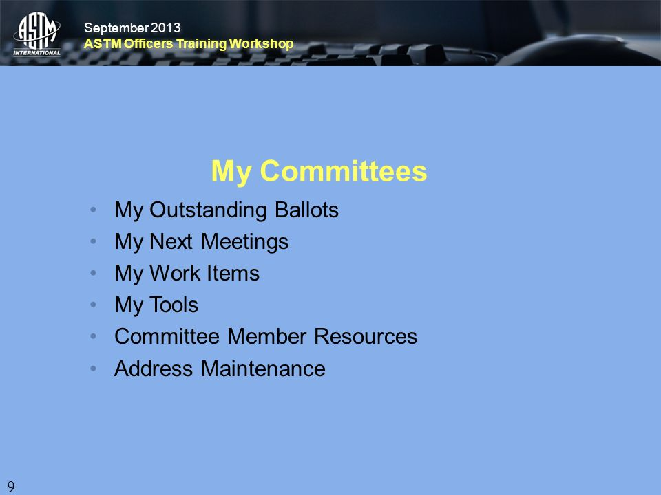September 2013 ASTM Officers Training Workshop September 2013 ASTM Officers Training Workshop My Committees My Outstanding Ballots My Next Meetings My Work Items My Tools Committee Member Resources Address Maintenance 9