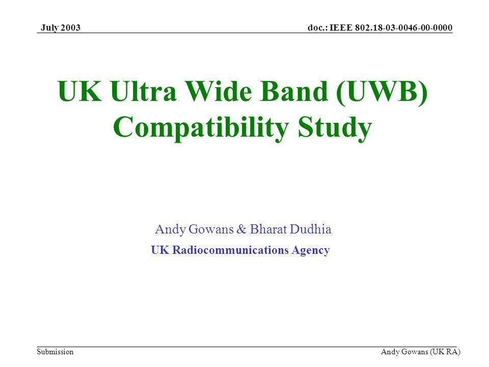 doc.: IEEE 802.18-03-0046-00-0000 Submission July 2003 Andy Gowans (UK RA) UK Ultra Wide Band (UWB) Compatibility Study Andy Gowans & Bharat Dudhia UK Radiocommunications Agency