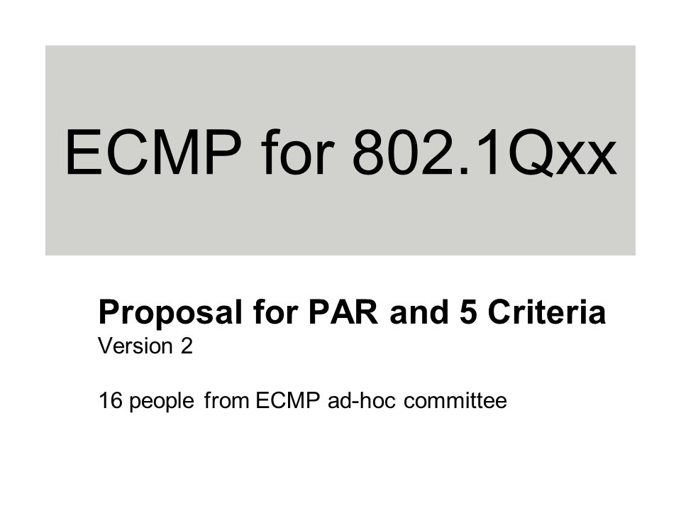 ECMP for 802.1Qxx Proposal for PAR and 5 Criteria Version 2 16 people from ECMP ad-hoc committee