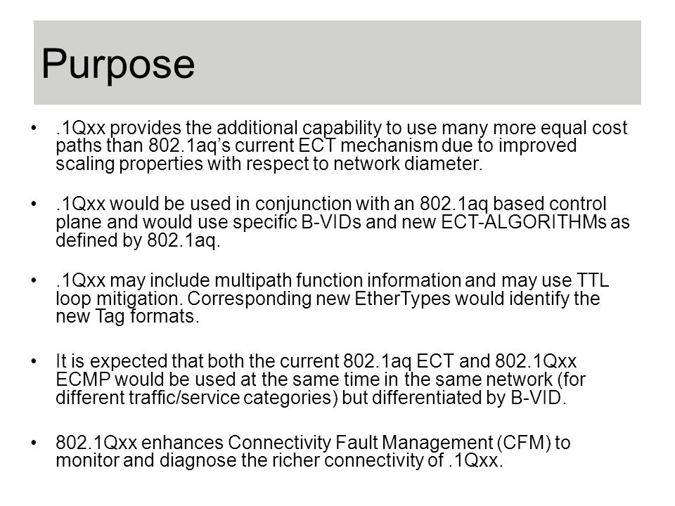 Purpose.1Qxx provides the additional capability to use many more equal cost paths than 802.1aqs current ECT mechanism due to improved scaling properties with respect to network diameter..1Qxx would be used in conjunction with an 802.1aq based control plane and would use specific B-VIDs and new ECT-ALGORITHMs as defined by 802.1aq..1Qxx may include multipath function information and may use TTL loop mitigation.