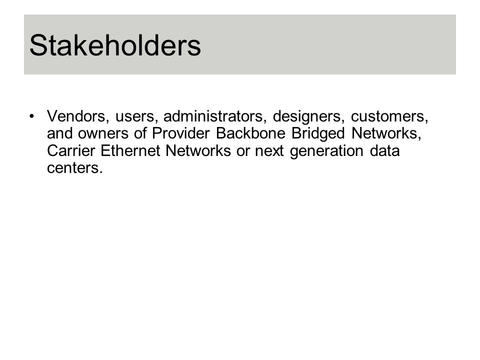 Stakeholders Vendors, users, administrators, designers, customers, and owners of Provider Backbone Bridged Networks, Carrier Ethernet Networks or next generation data centers.