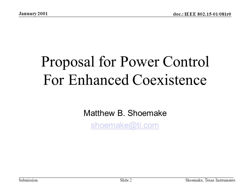 doc.: IEEE /081r0 Submission January 2001 Shoemake, Texas InstrumentsSlide 2 Proposal for Power Control For Enhanced Coexistence Matthew B.