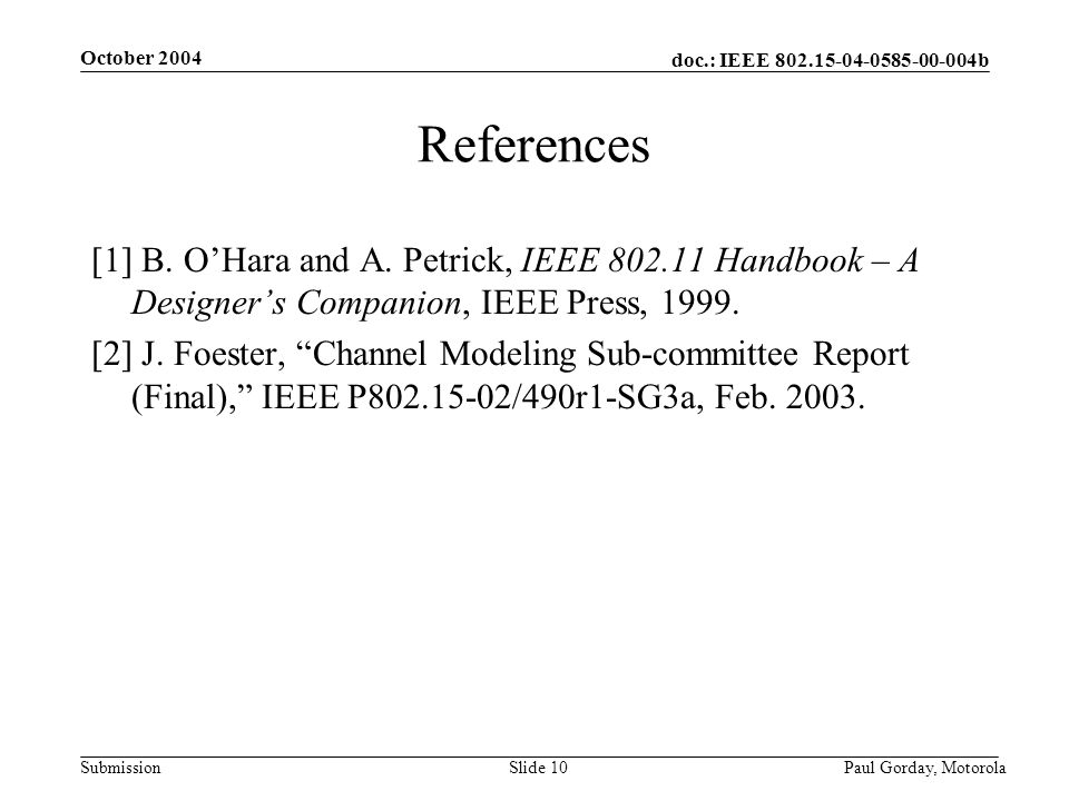 doc.: IEEE 802.15-04-0585-00-004b Submission October 2004 Paul Gorday, Motorola Slide 10 References [1] B.