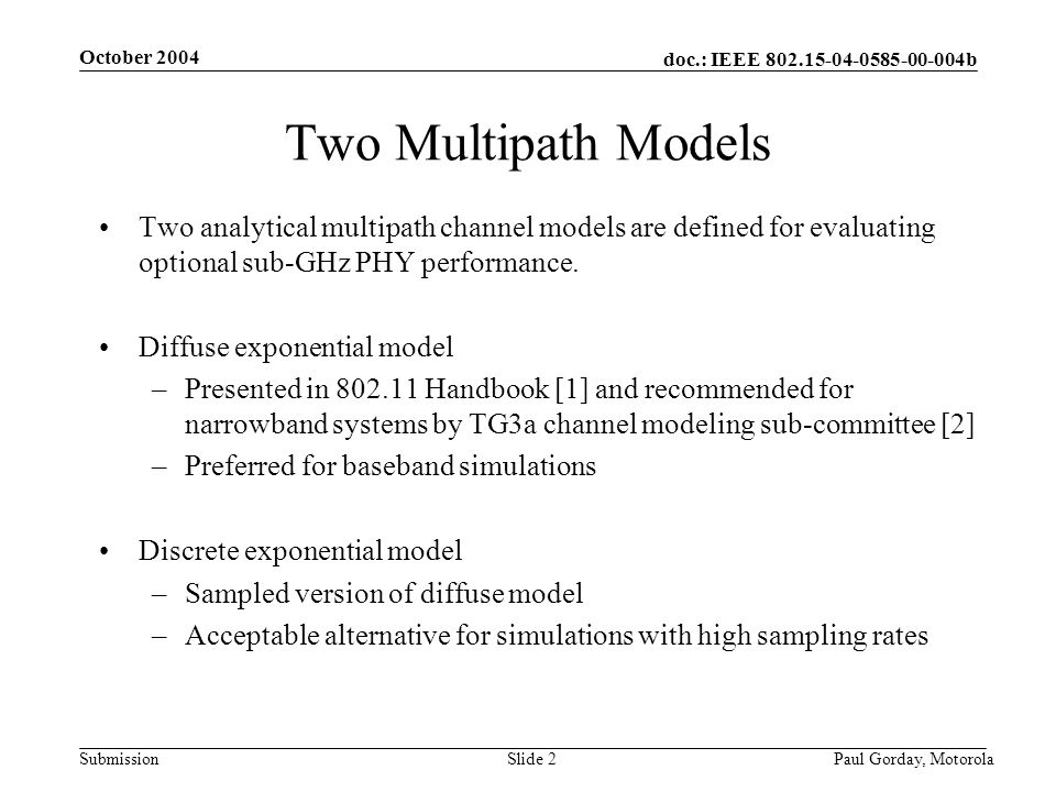 doc.: IEEE 802.15-04-0585-00-004b Submission October 2004 Paul Gorday, Motorola Slide 2 Two Multipath Models Two analytical multipath channel models are defined for evaluating optional sub-GHz PHY performance.