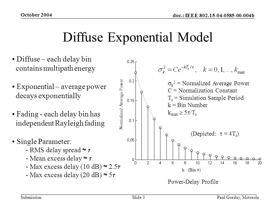 doc.: IEEE 802.15-04-0585-00-004b Submission October 2004 Paul Gorday, Motorola Slide 3 Diffuse Exponential Model Diffuse – each delay bin contains multipath energy Exponential – average power decays exponentially Fading - each delay bin has independent Rayleigh fading Single Parameter: - RMS delay spread - Mean excess delay - Max excess delay (10 dB) 2.5 - Max excess delay (20 dB) 5 k (Bin #) Normalized Average Power k 2 = Normalized Average Power C = Normalization Constant T s = Simulation Sample Period k = Bin Number k max 5 /T s Power-Delay Profile (Depicted: = 4T s )