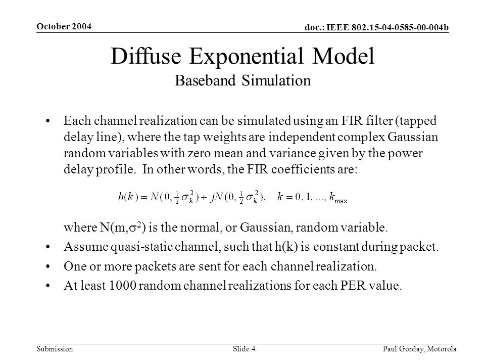 doc.: IEEE 802.15-04-0585-00-004b Submission October 2004 Paul Gorday, Motorola Slide 4 Diffuse Exponential Model Baseband Simulation Each channel realization can be simulated using an FIR filter (tapped delay line), where the tap weights are independent complex Gaussian random variables with zero mean and variance given by the power delay profile.