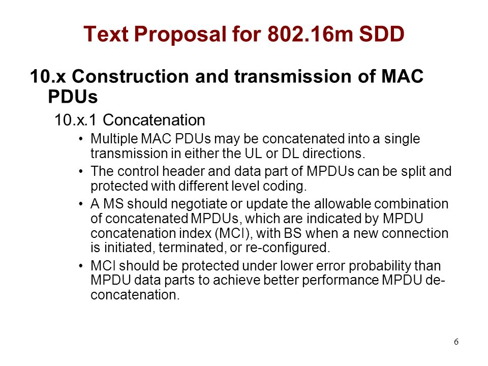 6 Text Proposal for 802.16m SDD 10.x Construction and transmission of MAC PDUs 10.x.1 Concatenation Multiple MAC PDUs may be concatenated into a single transmission in either the UL or DL directions.