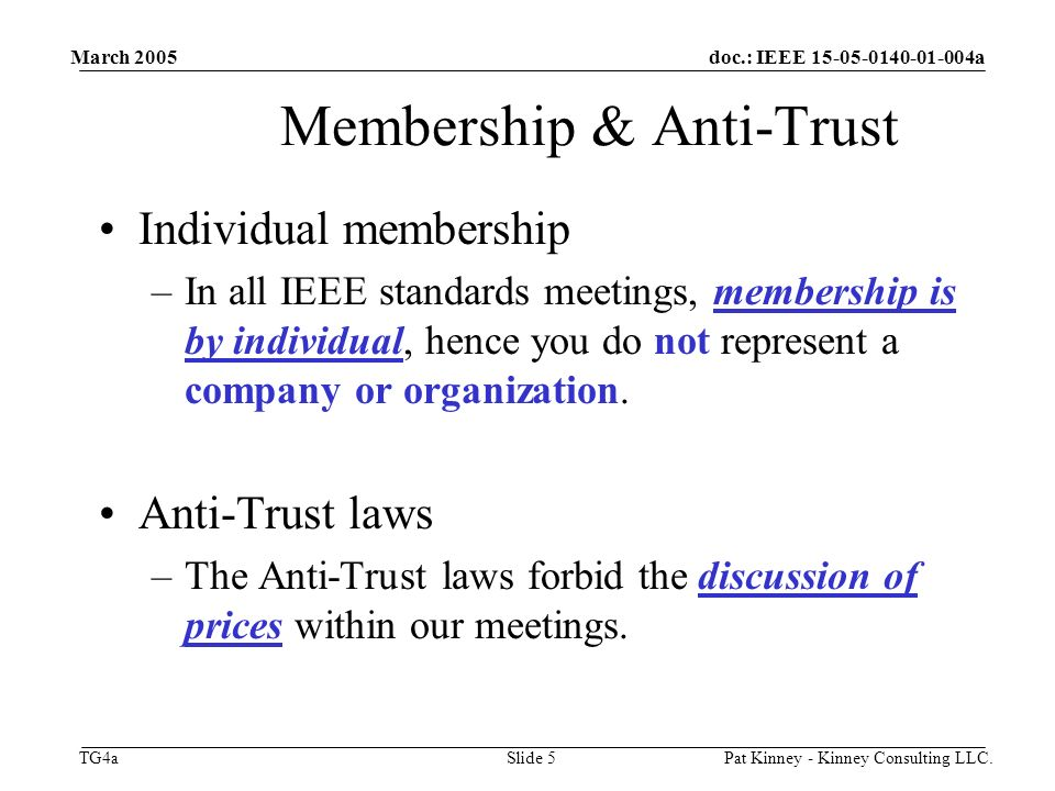 doc.: IEEE 15-05-0140-01-004a TG4a March 2005 Pat Kinney - Kinney Consulting LLC.Slide 5 Membership & Anti-Trust Individual membership –In all IEEE standards meetings, membership is by individual, hence you do not represent a company or organization.
