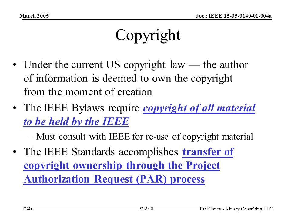 doc.: IEEE 15-05-0140-01-004a TG4a March 2005 Pat Kinney - Kinney Consulting LLC.Slide 8 Copyright Under the current US copyright law the author of information is deemed to own the copyright from the moment of creation The IEEE Bylaws require copyright of all material to be held by the IEEE –Must consult with IEEE for re-use of copyright material The IEEE Standards accomplishes transfer of copyright ownership through the Project Authorization Request (PAR) process