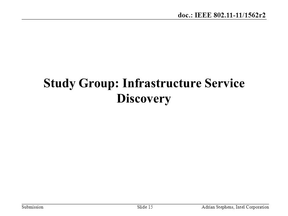doc.: IEEE /1562r2 Submission Study Group: Infrastructure Service Discovery Adrian Stephens, Intel CorporationSlide 15