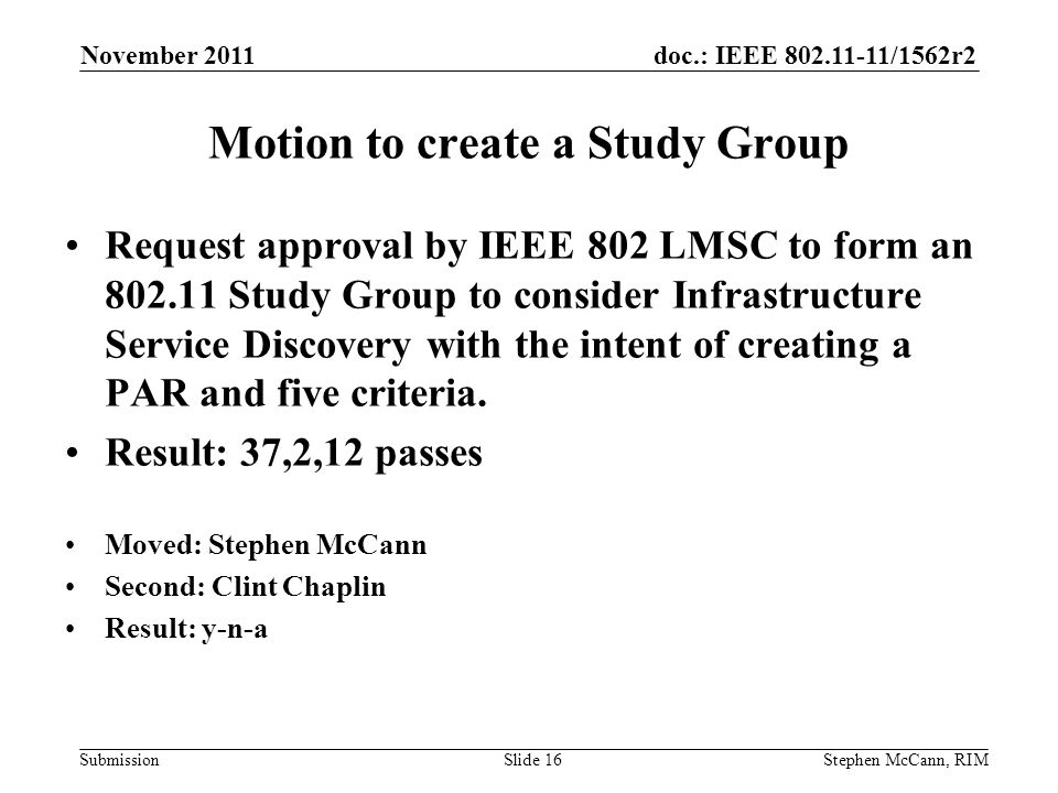 doc.: IEEE /1562r2 Submission November 2011 Stephen McCann, RIMSlide 16 Request approval by IEEE 802 LMSC to form an Study Group to consider Infrastructure Service Discovery with the intent of creating a PAR and five criteria.