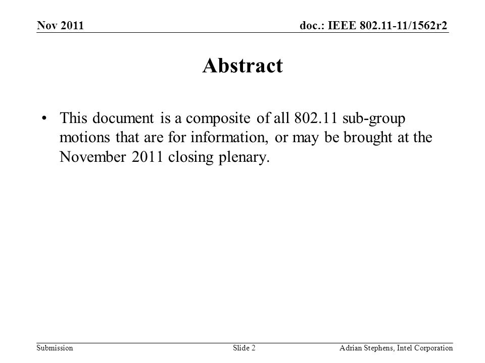doc.: IEEE /1562r2 Submission Nov 2011 Adrian Stephens, Intel CorporationSlide 2 Abstract This document is a composite of all sub-group motions that are for information, or may be brought at the November 2011 closing plenary.