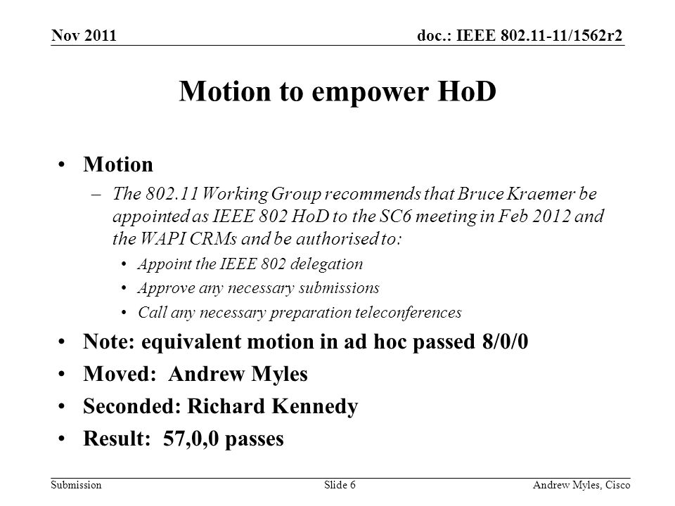 doc.: IEEE /1562r2 Submission Motion to empower HoD Motion –The Working Group recommends that Bruce Kraemer be appointed as IEEE 802 HoD to the SC6 meeting in Feb 2012 and the WAPI CRMs and be authorised to: Appoint the IEEE 802 delegation Approve any necessary submissions Call any necessary preparation teleconferences Note: equivalent motion in ad hoc passed 8/0/0 Moved: Andrew Myles Seconded: Richard Kennedy Result: 57,0,0 passes Nov 2011 Andrew Myles, CiscoSlide 6
