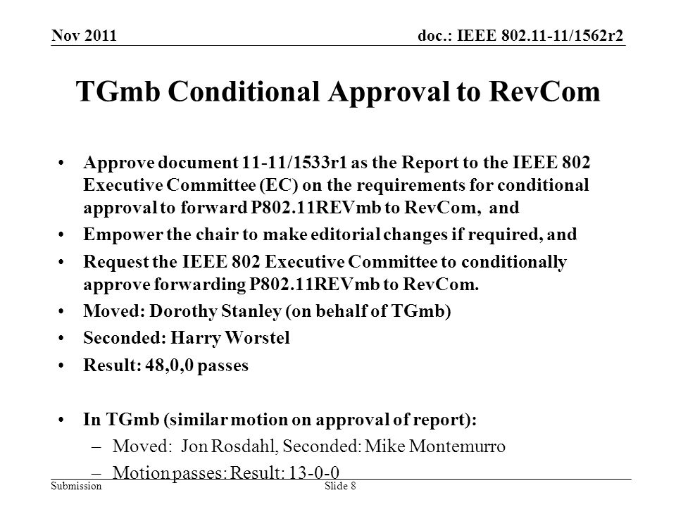 doc.: IEEE /1562r2 Submission TGmb Conditional Approval to RevCom Approve document 11-11/1533r1 as the Report to the IEEE 802 Executive Committee (EC) on the requirements for conditional approval to forward P802.11REVmb to RevCom, and Empower the chair to make editorial changes if required, and Request the IEEE 802 Executive Committee to conditionally approve forwarding P802.11REVmb to RevCom.