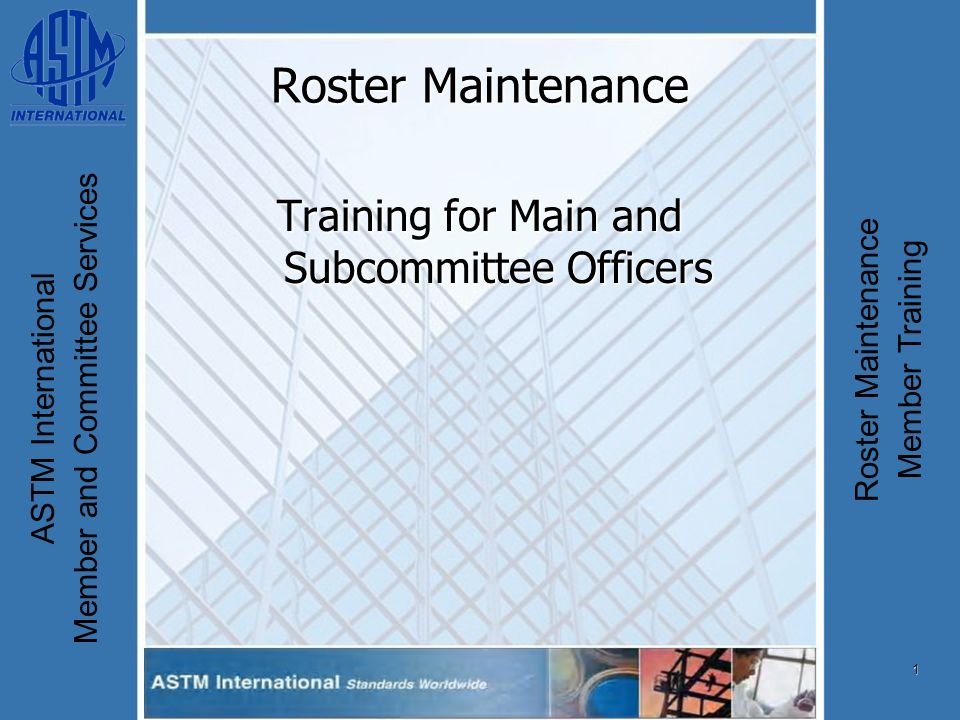 1 ASTM International Member and Committee Services Roster Maintenance Member Training Roster Maintenance Training for Main and Subcommittee Officers