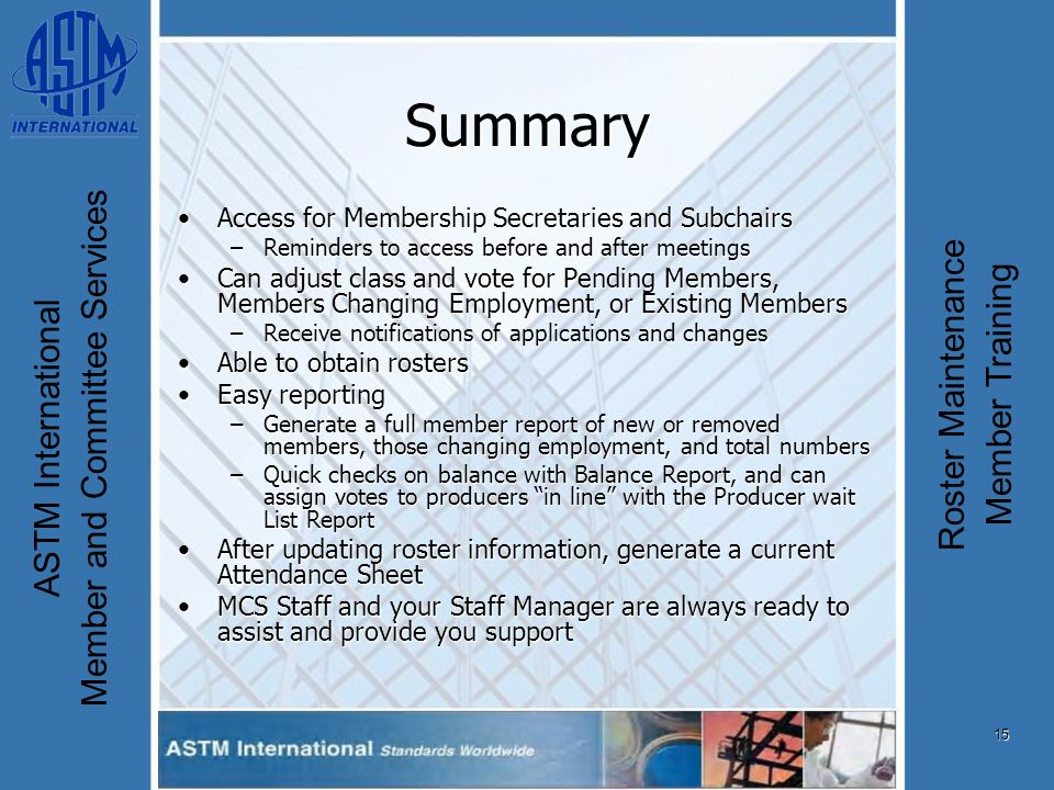 15 ASTM International Member and Committee Services Roster Maintenance Member Training Summary Access for Membership Secretaries and SubchairsAccess for Membership Secretaries and Subchairs –Reminders to access before and after meetings Can adjust class and vote for Pending Members, Members Changing Employment, or Existing MembersCan adjust class and vote for Pending Members, Members Changing Employment, or Existing Members –Receive notifications of applications and changes Able to obtain rostersAble to obtain rosters Easy reportingEasy reporting –Generate a full member report of new or removed members, those changing employment, and total numbers –Quick checks on balance with Balance Report, and can assign votes to producers in line with the Producer wait List Report After updating roster information, generate a current Attendance SheetAfter updating roster information, generate a current Attendance Sheet MCS Staff and your Staff Manager are always ready to assist and provide you supportMCS Staff and your Staff Manager are always ready to assist and provide you support
