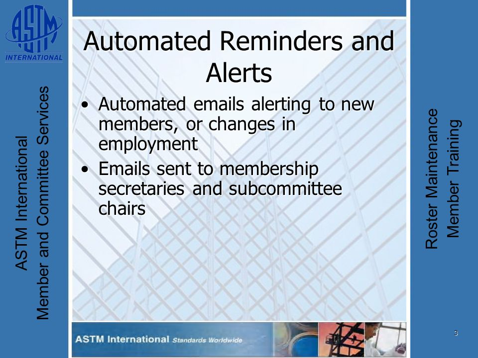 3 ASTM International Member and Committee Services Roster Maintenance Member Training Automated Reminders and Alerts Automated emails alerting to new members, or changes in employmentAutomated emails alerting to new members, or changes in employment Emails sent to membership secretaries and subcommittee chairsEmails sent to membership secretaries and subcommittee chairs