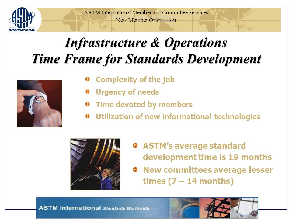 ASTM International Member and Committee Services New Member Orientation Complexity of the job Urgency of needs Time devoted by members Utilization of new informational technologies ASTMs average standard development time is 19 months New committees average lesser times (7 – 14 months) Infrastructure & Operations Time Frame for Standards Development
