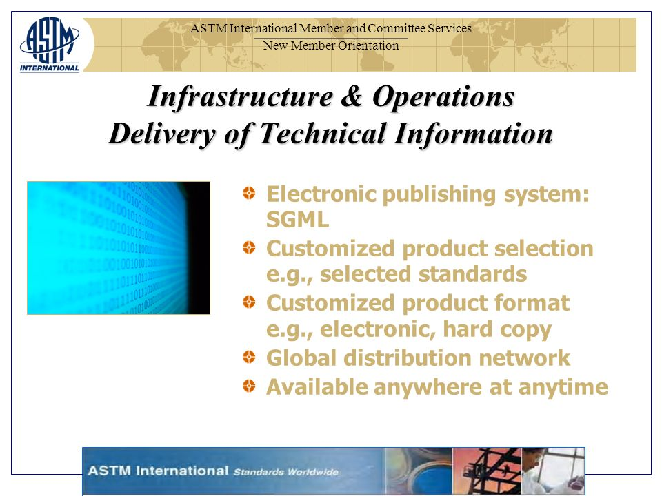 ASTM International Member and Committee Services New Member Orientation Electronic publishing system: SGML Customized product selection e.g., selected standards Customized product format e.g., electronic, hard copy Global distribution network Available anywhere at anytime Infrastructure & Operations Delivery of Technical Information