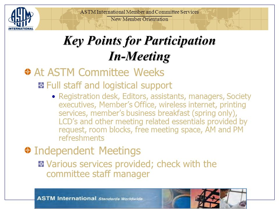 ASTM International Member and Committee Services New Member Orientation At ASTM Committee Weeks Full staff and logistical support Registration desk, Editors, assistants, managers, Society executives, Members Office, wireless internet, printing services, members business breakfast (spring only), LCDs and other meeting related essentials provided by request, room blocks, free meeting space, AM and PM refreshments Independent Meetings Various services provided; check with the committee staff manager Key Points for Participation In-Meeting