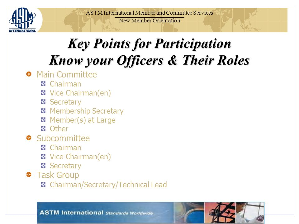 ASTM International Member and Committee Services New Member Orientation Key Points for Participation Know your Officers & Their Roles Main Committee Chairman Vice Chairman(en) Secretary Membership Secretary Member(s) at Large Other Subcommittee Chairman Vice Chairman(en) Secretary Task Group Chairman/Secretary/Technical Lead