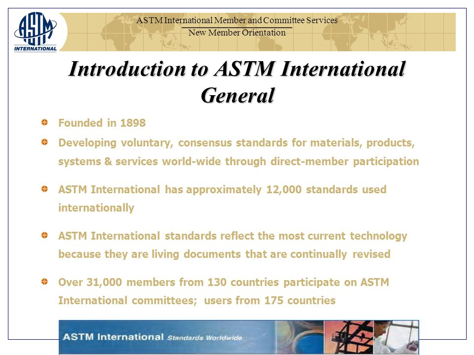 ASTM International Member and Committee Services New Member Orientation Introduction to ASTM International General Founded in 1898 Developing voluntary, consensus standards for materials, products, systems & services world-wide through direct-member participation ASTM International has approximately 12,000 standards used internationally ASTM International standards reflect the most current technology because they are living documents that are continually revised Over 31,000 members from 130 countries participate on ASTM International committees; users from 175 countries