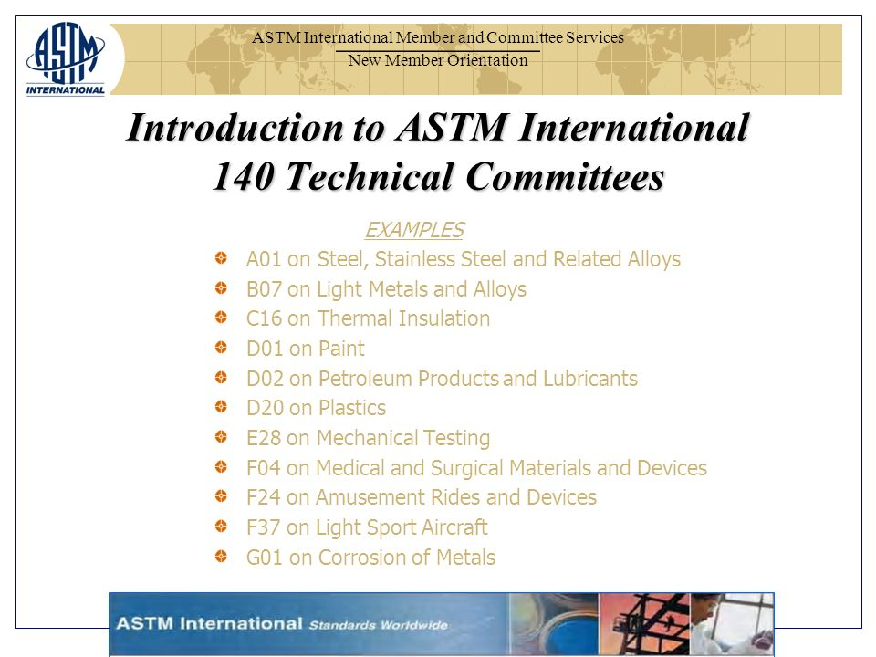 ASTM International Member and Committee Services New Member Orientation EXAMPLES A01 on Steel, Stainless Steel and Related Alloys B07 on Light Metals and Alloys C16 on Thermal Insulation D01 on Paint D02 on Petroleum Products and Lubricants D20 on Plastics E28 on Mechanical Testing F04 on Medical and Surgical Materials and Devices F24 on Amusement Rides and Devices F37 on Light Sport Aircraft G01 on Corrosion of Metals Introduction to ASTM International 140 Technical Committees