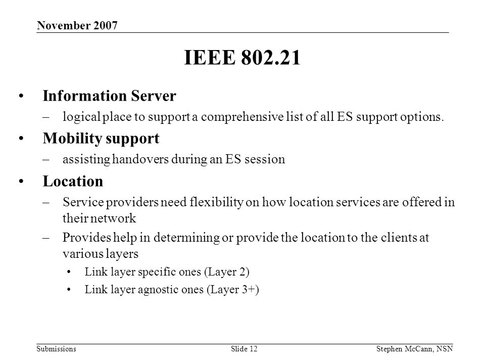 Submissions November 2007 Stephen McCann, NSNSlide 12 IEEE 802.21 Information Server –logical place to support a comprehensive list of all ES support options.