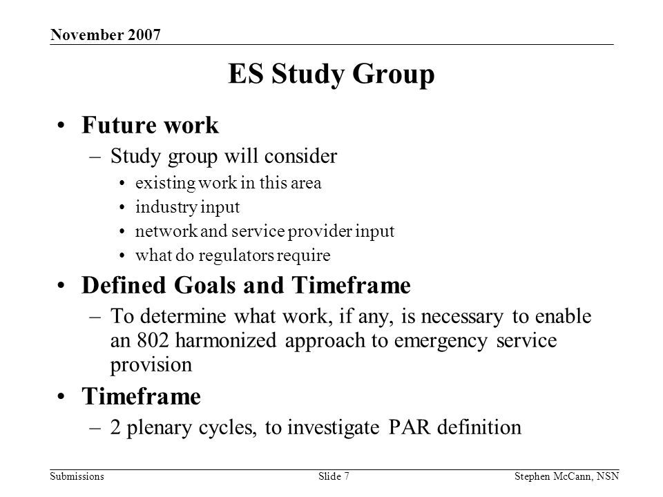 Submissions November 2007 Stephen McCann, NSNSlide 7 ES Study Group Future work –Study group will consider existing work in this area industry input network and service provider input what do regulators require Defined Goals and Timeframe –To determine what work, if any, is necessary to enable an 802 harmonized approach to emergency service provision Timeframe –2 plenary cycles, to investigate PAR definition