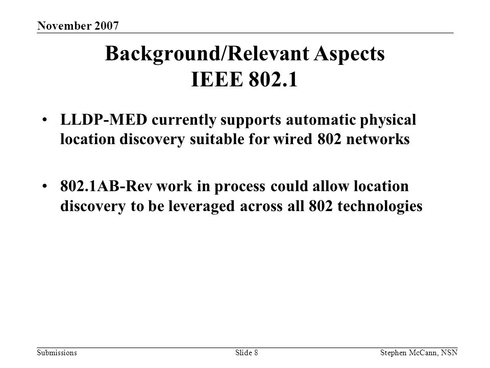 Submissions November 2007 Stephen McCann, NSNSlide 8 Background/Relevant Aspects IEEE 802.1 LLDP-MED currently supports automatic physical location discovery suitable for wired 802 networks 802.1AB-Rev work in process could allow location discovery to be leveraged across all 802 technologies