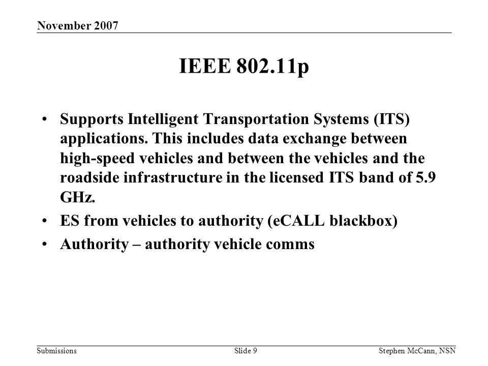 Submissions November 2007 Stephen McCann, NSNSlide 9 IEEE 802.11p Supports Intelligent Transportation Systems (ITS) applications.
