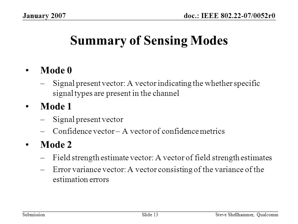 doc.: IEEE 802.22-07/0052r0 Submission January 2007 Steve Shellhammer, QualcommSlide 13 Summary of Sensing Modes Mode 0 –Signal present vector: A vector indicating the whether specific signal types are present in the channel Mode 1 –Signal present vector –Confidence vector – A vector of confidence metrics Mode 2 –Field strength estimate vector: A vector of field strength estimates –Error variance vector: A vector consisting of the variance of the estimation errors