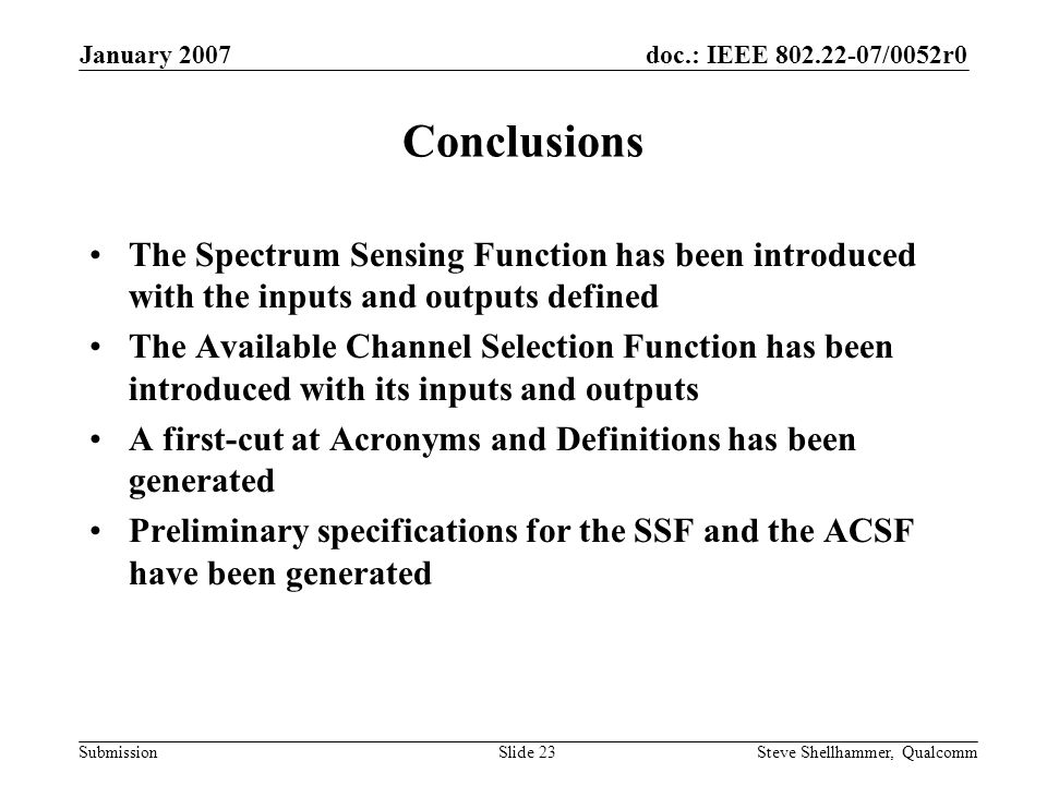 doc.: IEEE 802.22-07/0052r0 Submission January 2007 Steve Shellhammer, QualcommSlide 23 Conclusions The Spectrum Sensing Function has been introduced with the inputs and outputs defined The Available Channel Selection Function has been introduced with its inputs and outputs A first-cut at Acronyms and Definitions has been generated Preliminary specifications for the SSF and the ACSF have been generated