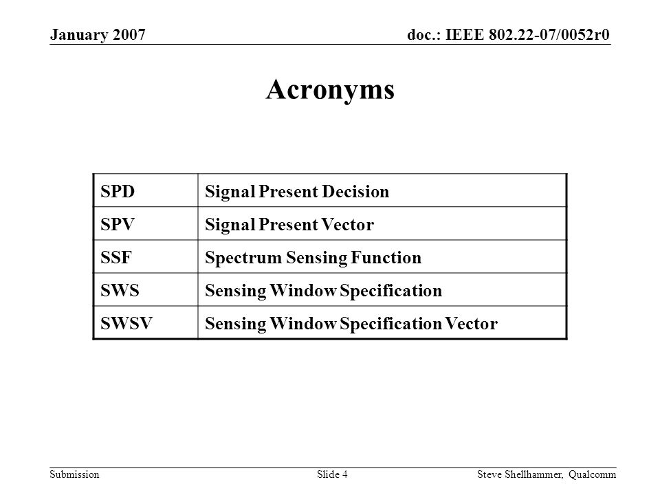doc.: IEEE 802.22-07/0052r0 Submission January 2007 Steve Shellhammer, QualcommSlide 4 Acronyms SPDSignal Present Decision SPVSignal Present Vector SSFSpectrum Sensing Function SWSSensing Window Specification SWSVSensing Window Specification Vector