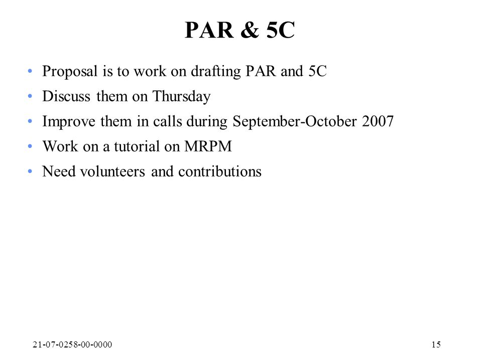 21-07-0258-00-000015 PAR & 5C Proposal is to work on drafting PAR and 5C Discuss them on Thursday Improve them in calls during September-October 2007 Work on a tutorial on MRPM Need volunteers and contributions