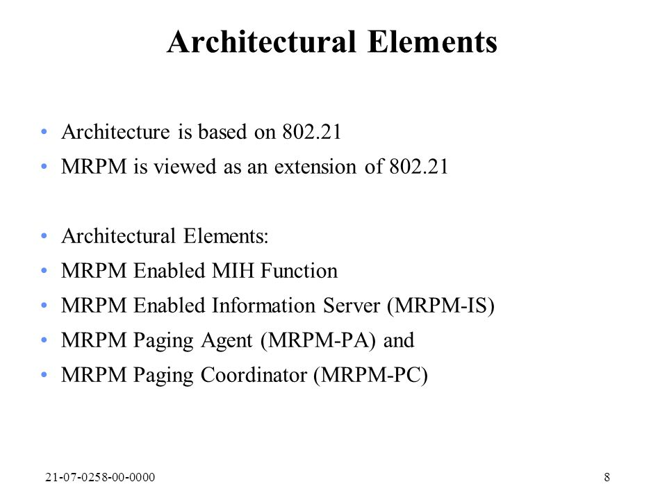 21-07-0258-00-00008 Architectural Elements Architecture is based on 802.21 MRPM is viewed as an extension of 802.21 Architectural Elements: MRPM Enabled MIH Function MRPM Enabled Information Server (MRPM-IS) MRPM Paging Agent (MRPM-PA) and MRPM Paging Coordinator (MRPM-PC)