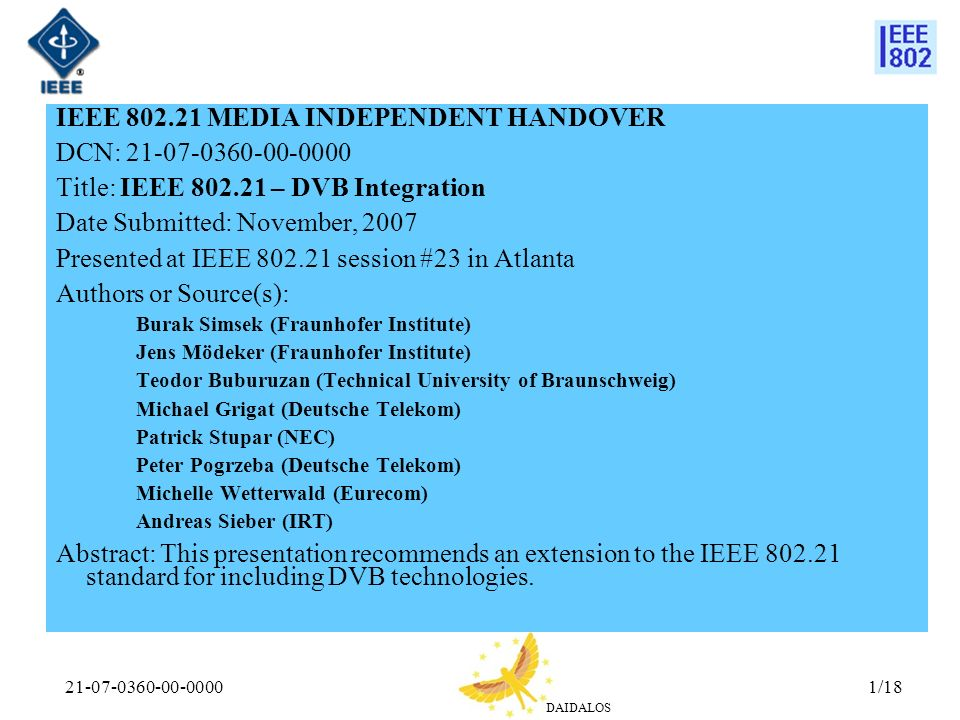 DAIDALOS 21-07-0360-00-00001/18 IEEE 802.21 MEDIA INDEPENDENT HANDOVER DCN: 21-07-0360-00-0000 Title: IEEE 802.21 – DVB Integration Date Submitted: November, 2007 Presented at IEEE 802.21 session #23 in Atlanta Authors or Source(s): Burak Simsek (Fraunhofer Institute) Jens Mödeker (Fraunhofer Institute) Teodor Buburuzan (Technical University of Braunschweig) Michael Grigat (Deutsche Telekom) Patrick Stupar (NEC) Peter Pogrzeba (Deutsche Telekom) Michelle Wetterwald (Eurecom) Andreas Sieber (IRT) Abstract: This presentation recommends an extension to the IEEE 802.21 standard for including DVB technologies.