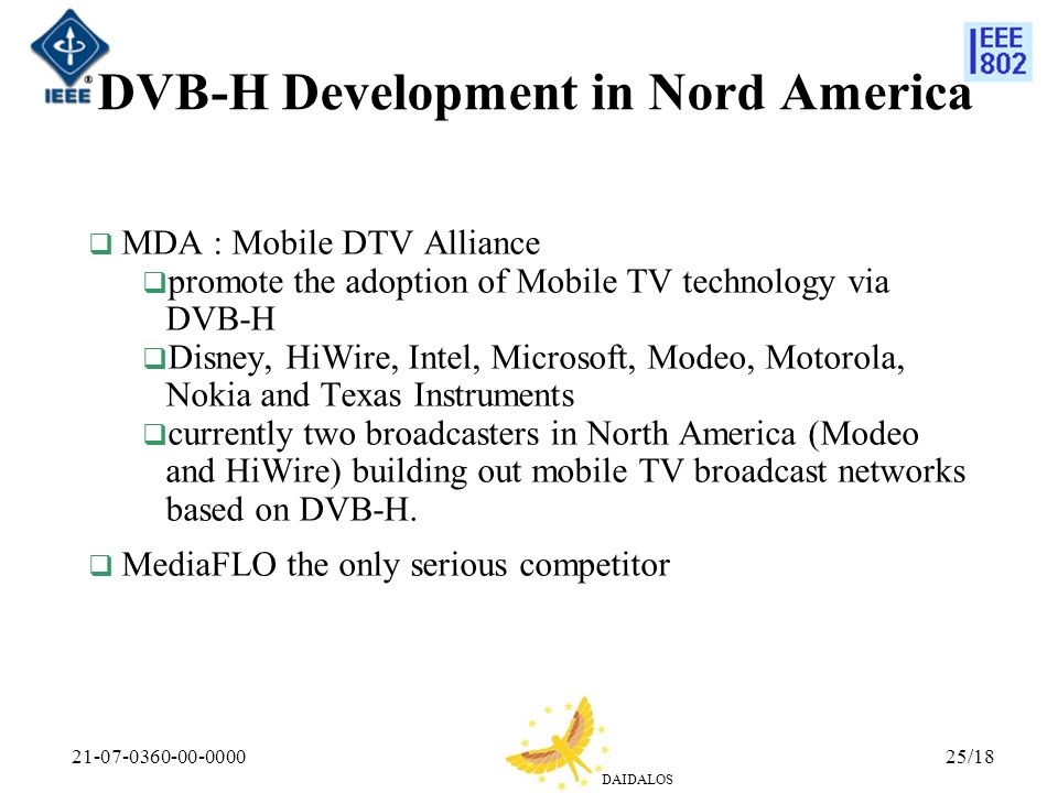 DAIDALOS 21-07-0360-00-000025/18 DVB-H Development in Nord America MDA : Mobile DTV Alliance promote the adoption of Mobile TV technology via DVB-H Disney, HiWire, Intel, Microsoft, Modeo, Motorola, Nokia and Texas Instruments currently two broadcasters in North America (Modeo and HiWire) building out mobile TV broadcast networks based on DVB-H.