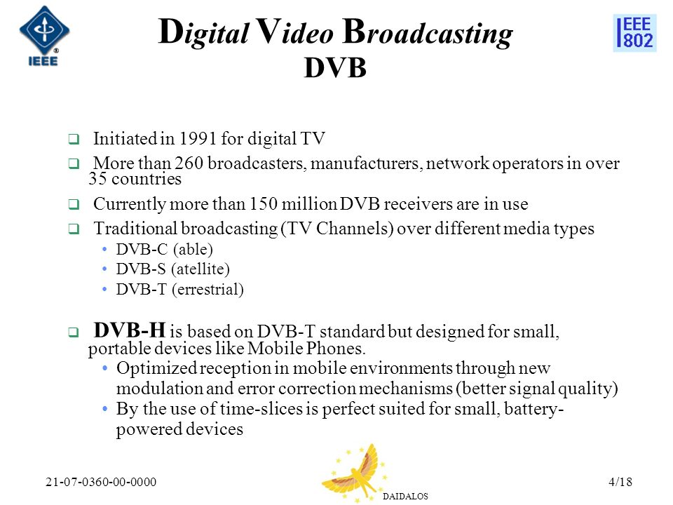 DAIDALOS 21-07-0360-00-00004/18 D igital V ideo B roadcasting DVB Initiated in 1991 for digital TV More than 260 broadcasters, manufacturers, network operators in over 35 countries Currently more than 150 million DVB receivers are in use Traditional broadcasting (TV Channels) over different media types DVB-C (able) DVB-S (atellite) DVB-T (errestrial) DVB-H is based on DVB-T standard but designed for small, portable devices like Mobile Phones.
