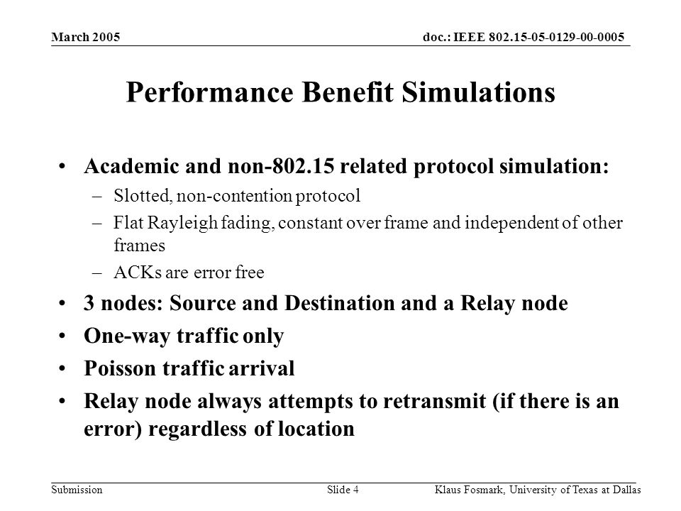 doc.: IEEE 802.15-05-0129-00-0005 Submission March 2005 Klaus Fosmark, University of Texas at DallasSlide 4 Performance Benefit Simulations Academic and non-802.15 related protocol simulation: –Slotted, non-contention protocol –Flat Rayleigh fading, constant over frame and independent of other frames –ACKs are error free 3 nodes: Source and Destination and a Relay node One-way traffic only Poisson traffic arrival Relay node always attempts to retransmit (if there is an error) regardless of location