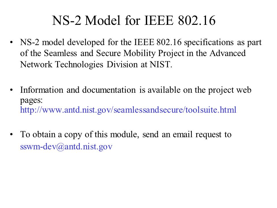 NS-2 Model for IEEE 802.16 NS-2 model developed for the IEEE 802.16 specifications as part of the Seamless and Secure Mobility Project in the Advanced Network Technologies Division at NIST.