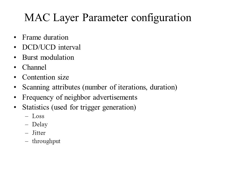 MAC Layer Parameter configuration Frame duration DCD/UCD interval Burst modulation Channel Contention size Scanning attributes (number of iterations, duration) Frequency of neighbor advertisements Statistics (used for trigger generation) –Loss –Delay –Jitter –throughput