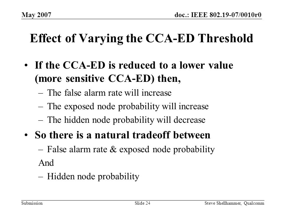 doc.: IEEE 802.19-07/0010r0 Submission May 2007 Steve Shellhammer, QualcommSlide 24 Effect of Varying the CCA-ED Threshold If the CCA-ED is reduced to a lower value (more sensitive CCA-ED) then, –The false alarm rate will increase –The exposed node probability will increase –The hidden node probability will decrease So there is a natural tradeoff between –False alarm rate & exposed node probability And –Hidden node probability