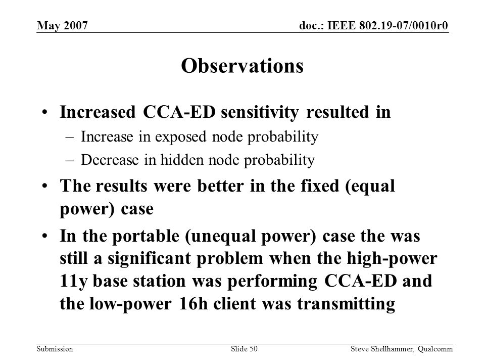 doc.: IEEE 802.19-07/0010r0 Submission May 2007 Steve Shellhammer, QualcommSlide 50 Observations Increased CCA-ED sensitivity resulted in –Increase in exposed node probability –Decrease in hidden node probability The results were better in the fixed (equal power) case In the portable (unequal power) case the was still a significant problem when the high-power 11y base station was performing CCA-ED and the low-power 16h client was transmitting