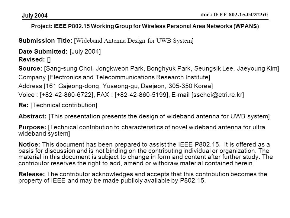 Project: IEEE P Working Group for Wireless Personal Area Networks (WPANS) Submission Title: [ Wideband Antenna Design for UWB System ] Date Submitted: [July 2004] Revised: [] Source: [Sang-sung Choi, Jongkweon Park, Bonghyuk Park, Seungsik Lee, Jaeyoung Kim] Company [Electronics and Telecommunications Research Institute] Address [161 Gajeong-dong, Yuseong-gu, Daejeon, Korea] Voice : [ ], FAX : [ ],  Re: [Technical contribution] Abstract: [This presentation presents the design of wideband antenna for UWB system] Purpose: [Technical contribution to characteristics of novel wideband antenna for ultra wideband system] Notice: This document has been prepared to assist the IEEE P