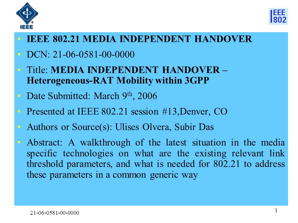 21-06-0581-00-0000 1 IEEE 802.21 MEDIA INDEPENDENT HANDOVER DCN: 21-06-0581-00-0000 Title: MEDIA INDEPENDENT HANDOVER – Heterogeneous-RAT Mobility within 3GPP Date Submitted: March 9 th, 2006 Presented at IEEE 802.21 session #13,Denver, CO Authors or Source(s): Ulises Olvera, Subir Das Abstract: A walkthrough of the latest situation in the media specific technologies on what are the existing relevant link threshold parameters, and what is needed for 802.21 to address these parameters in a common generic way