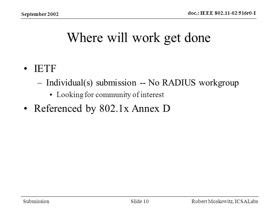 doc.: IEEE 802.11-02/516r0-I Submission September 2002 Robert Moskowitz, ICSALabsSlide 10 Where will work get done IETF –Individual(s) submission -- No RADIUS workgroup Looking for community of interest Referenced by 802.1x Annex D